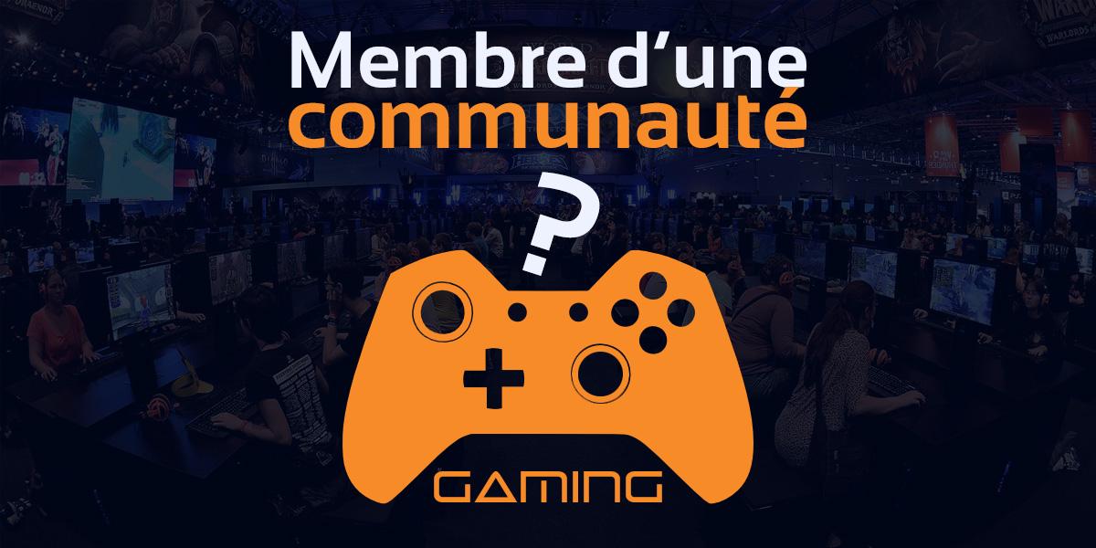 Si tu es membre d'une communauté gaming alors…